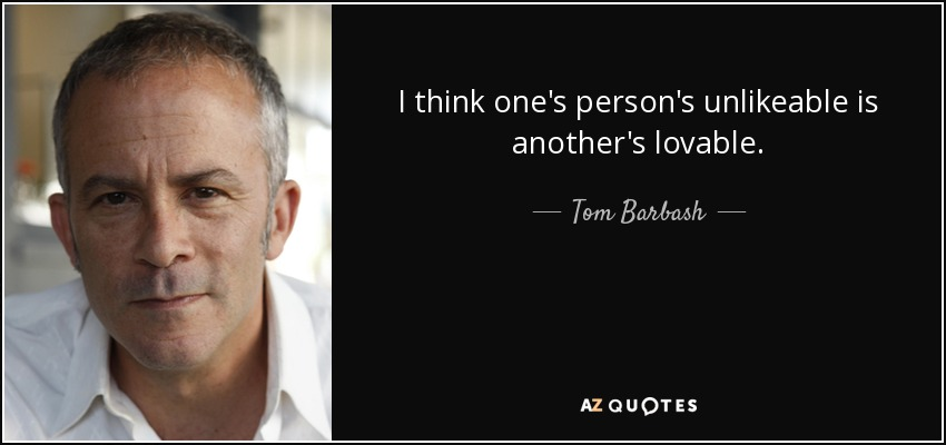 I think one's person's unlikeable is another's lovable. - Tom Barbash