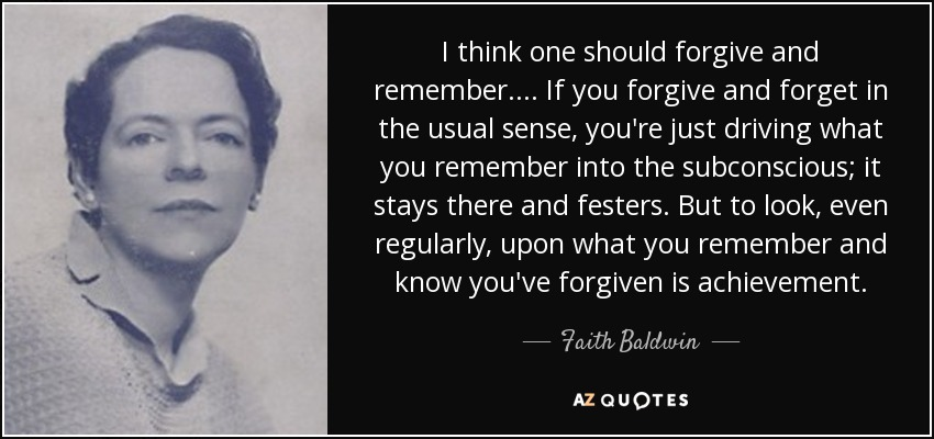 I think one should forgive and remember .... If you forgive and forget in the usual sense, you're just driving what you remember into the subconscious; it stays there and festers. But to look, even regularly, upon what you remember and know you've forgiven is achievement. - Faith Baldwin