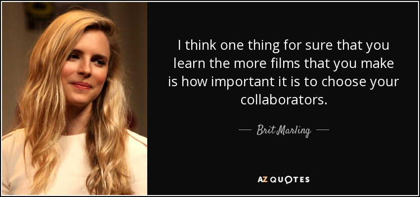 I think one thing for sure that you learn the more films that you make is how important it is to choose your collaborators. - Brit Marling