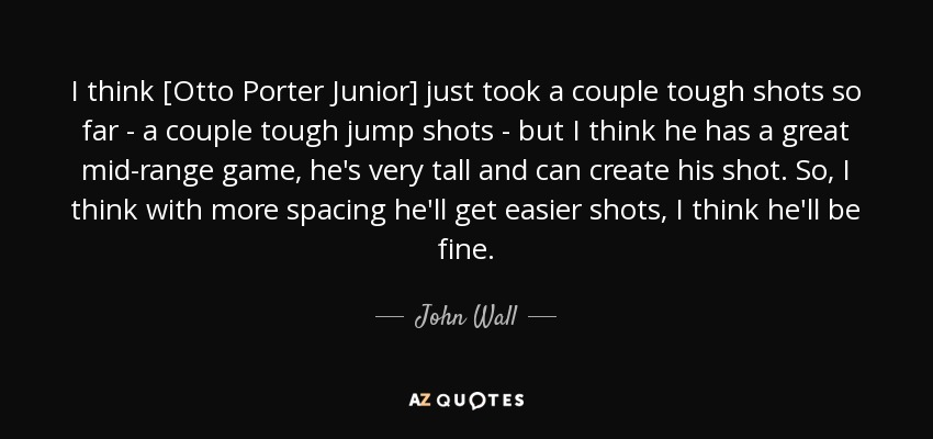 I think [Otto Porter Junior] just took a couple tough shots so far - a couple tough jump shots - but I think he has a great mid-range game, he's very tall and can create his shot. So, I think with more spacing he'll get easier shots, I think he'll be fine. - John Wall