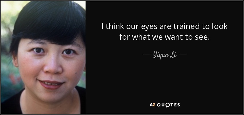 I think our eyes are trained to look for what we want to see. - Yiyun Li