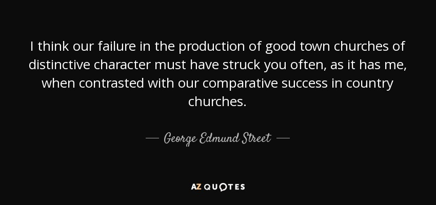 I think our failure in the production of good town churches of distinctive character must have struck you often, as it has me, when contrasted with our comparative success in country churches. - George Edmund Street