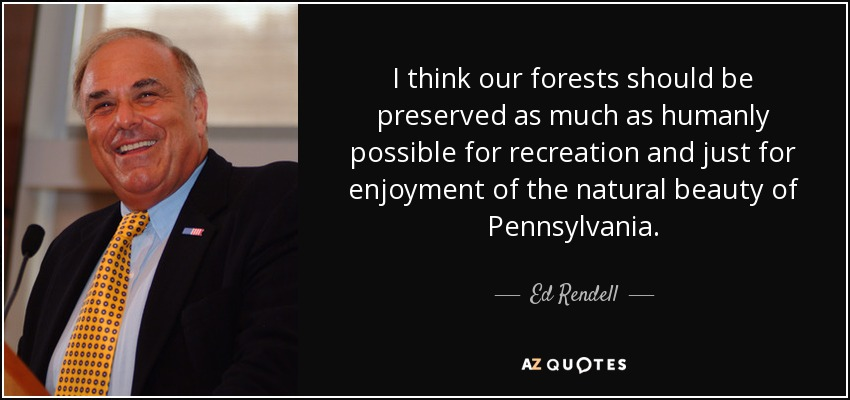 I think our forests should be preserved as much as humanly possible for recreation and just for enjoyment of the natural beauty of Pennsylvania. - Ed Rendell
