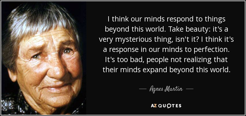 I think our minds respond to things beyond this world. Take beauty: it's a very mysterious thing, isn't it? I think it's a response in our minds to perfection. It's too bad, people not realizing that their minds expand beyond this world. - Agnes Martin