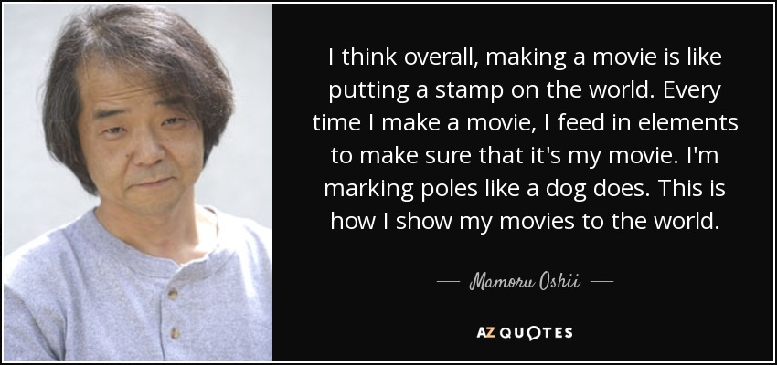 I think overall, making a movie is like putting a stamp on the world. Every time I make a movie, I feed in elements to make sure that it's my movie. I'm marking poles like a dog does. This is how I show my movies to the world. - Mamoru Oshii