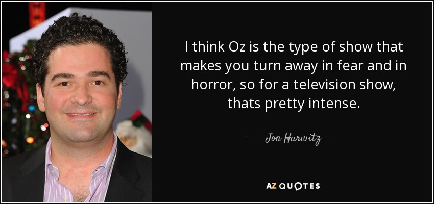 I think Oz is the type of show that makes you turn away in fear and in horror, so for a television show, thats pretty intense. - Jon Hurwitz