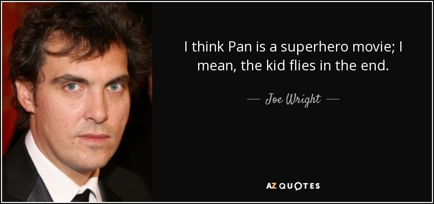 I think Pan is a superhero movie; I mean, the kid flies in the end. - Joe Wright