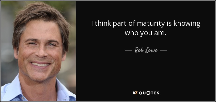 I think part of maturity is knowing who you are. - Rob Lowe