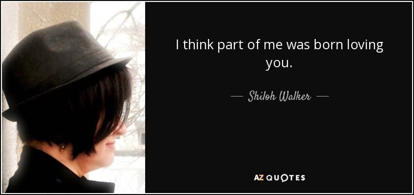 I think part of me was born loving you. - Shiloh Walker