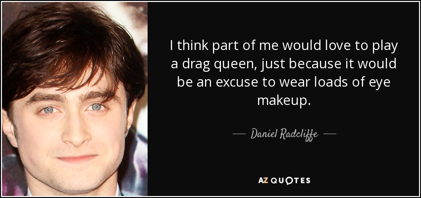 I think part of me would love to play a drag queen, just because it would be an excuse to wear loads of eye makeup. - Daniel Radcliffe