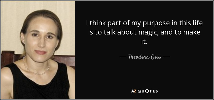 I think part of my purpose in this life is to talk about magic, and to make it. - Theodora Goss