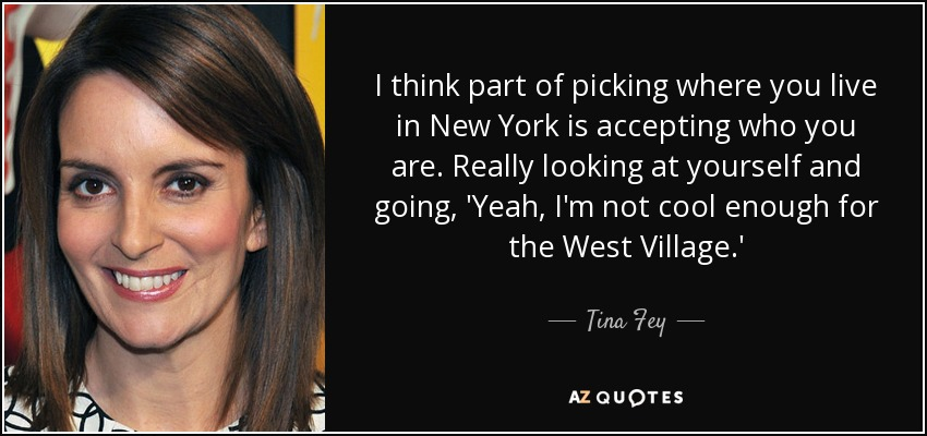 I think part of picking where you live in New York is accepting who you are. Really looking at yourself and going, 'Yeah, I'm not cool enough for the West Village.' - Tina Fey