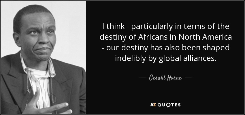 I think - particularly in terms of the destiny of Africans in North America - our destiny has also been shaped indelibly by global alliances. - Gerald Horne
