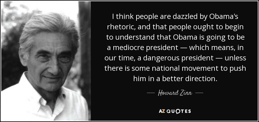 I think people are dazzled by Obama's rhetoric, and that people ought to begin to understand that Obama is going to be a mediocre president — which means, in our time, a dangerous president — unless there is some national movement to push him in a better direction. - Howard Zinn