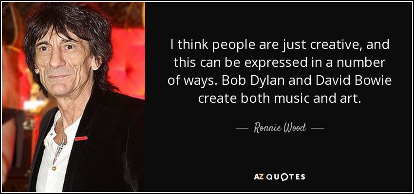 I think people are just creative, and this can be expressed in a number of ways. Bob Dylan and David Bowie create both music and art. - Ronnie Wood