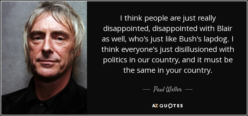 I think people are just really disappointed, disappointed with Blair as well, who's just like Bush's lapdog. I think everyone's just disillusioned with politics in our country, and it must be the same in your country. - Paul Weller