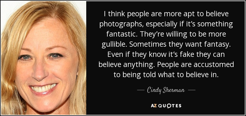 I think people are more apt to believe photographs, especially if it's something fantastic. They're willing to be more gullible. Sometimes they want fantasy. Even if they know it's fake they can believe anything. People are accustomed to being told what to believe in. - Cindy Sherman