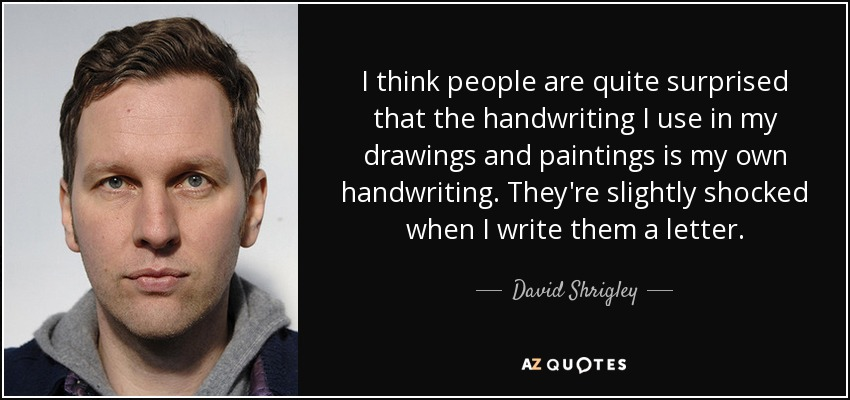 I think people are quite surprised that the handwriting I use in my drawings and paintings is my own handwriting. They're slightly shocked when I write them a letter. - David Shrigley