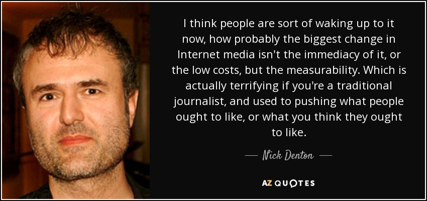 I think people are sort of waking up to it now, how probably the biggest change in Internet media isn't the immediacy of it, or the low costs, but the measurability. Which is actually terrifying if you're a traditional journalist, and used to pushing what people ought to like, or what you think they ought to like. - Nick Denton