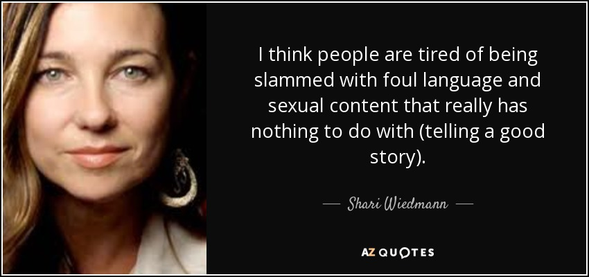 I think people are tired of being slammed with foul language and sexual content that really has nothing to do with (telling a good story). - Shari Wiedmann