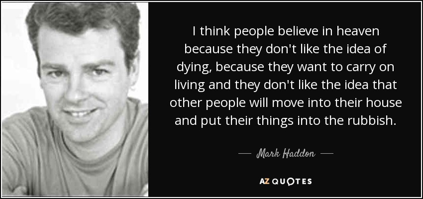 I think people believe in heaven because they don't like the idea of dying, because they want to carry on living and they don't like the idea that other people will move into their house and put their things into the rubbish. - Mark Haddon