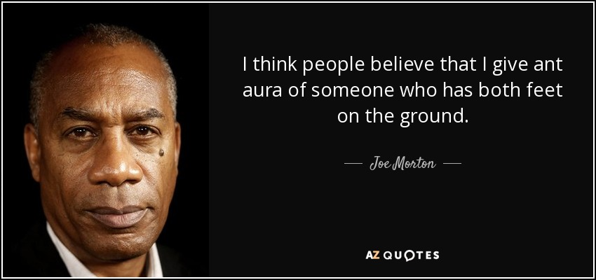 I think people believe that I give ant aura of someone who has both feet on the ground. - Joe Morton