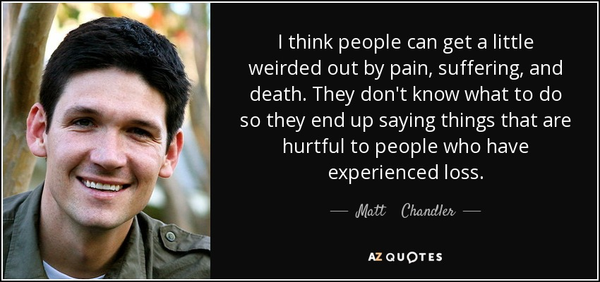 I think people can get a little weirded out by pain, suffering, and death. They don't know what to do so they end up saying things that are hurtful to people who have experienced loss. - Matt    Chandler