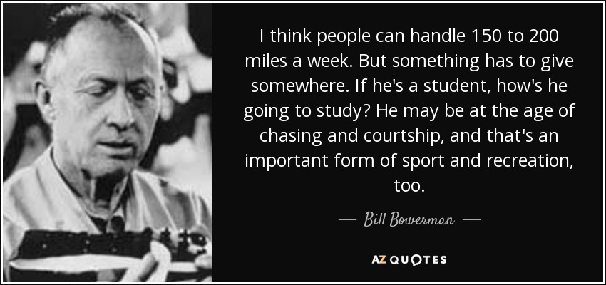 I think people can handle 150 to 200 miles a week. But something has to give somewhere. If he's a student, how's he going to study? He may be at the age of chasing and courtship, and that's an important form of sport and recreation, too. - Bill Bowerman