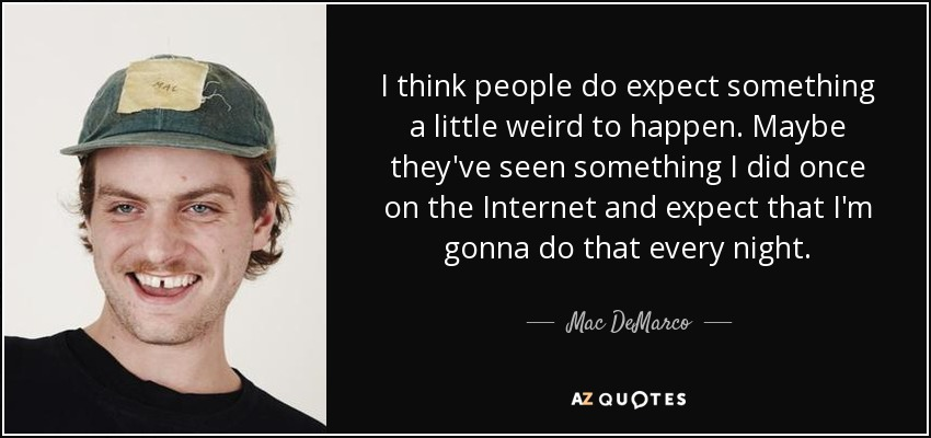 I think people do expect something a little weird to happen. Maybe they've seen something I did once on the Internet and expect that I'm gonna do that every night. - Mac DeMarco