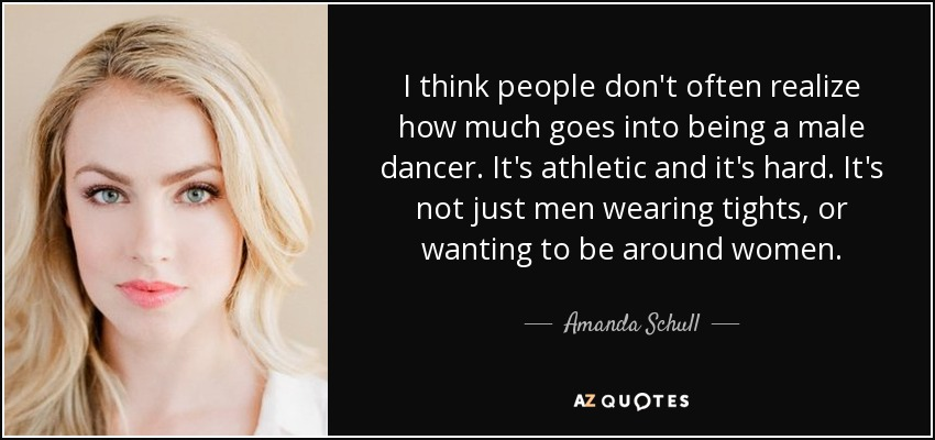 I think people don't often realize how much goes into being a male dancer. It's athletic and it's hard. It's not just men wearing tights, or wanting to be around women. - Amanda Schull