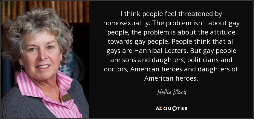 I think people feel threatened by homosexuality. The problem isn't about gay people, the problem is about the attitude towards gay people. People think that all gays are Hannibal Lecters. But gay people are sons and daughters, politicians and doctors, American heroes and daughters of American heroes. - Hollis Stacy