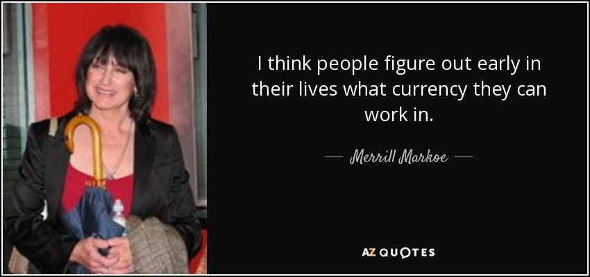 I think people figure out early in their lives what currency they can work in. - Merrill Markoe