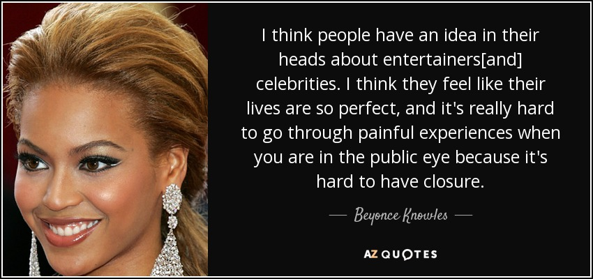 I think people have an idea in their heads about entertainers[and] celebrities. I think they feel like their lives are so perfect, and it's really hard to go through painful experiences when you are in the public eye because it's hard to have closure. - Beyonce Knowles