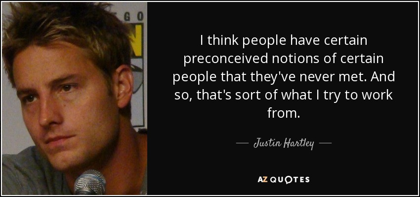 I think people have certain preconceived notions of certain people that they've never met. And so, that's sort of what I try to work from. - Justin Hartley