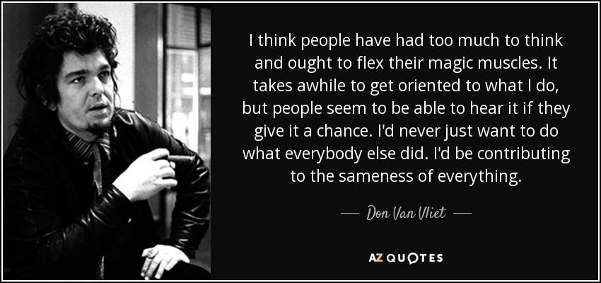 I think people have had too much to think and ought to flex their magic muscles. It takes awhile to get oriented to what I do, but people seem to be able to hear it if they give it a chance. I'd never just want to do what everybody else did. I'd be contributing to the sameness of everything. - Don Van Vliet