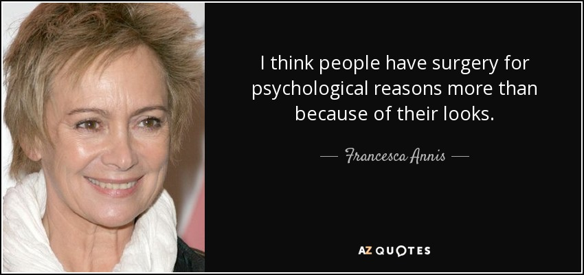 I think people have surgery for psychological reasons more than because of their looks. - Francesca Annis