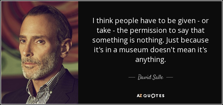 I think people have to be given - or take - the permission to say that something is nothing. Just because it's in a museum doesn't mean it's anything. - David Salle