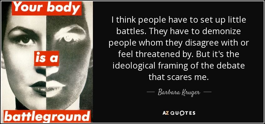 I think people have to set up little battles. They have to demonize people whom they disagree with or feel threatened by. But it's the ideological framing of the debate that scares me. - Barbara Kruger
