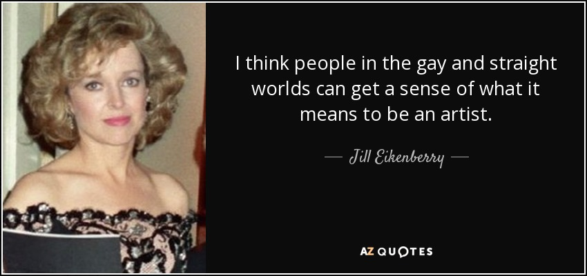 I think people in the gay and straight worlds can get a sense of what it means to be an artist. - Jill Eikenberry