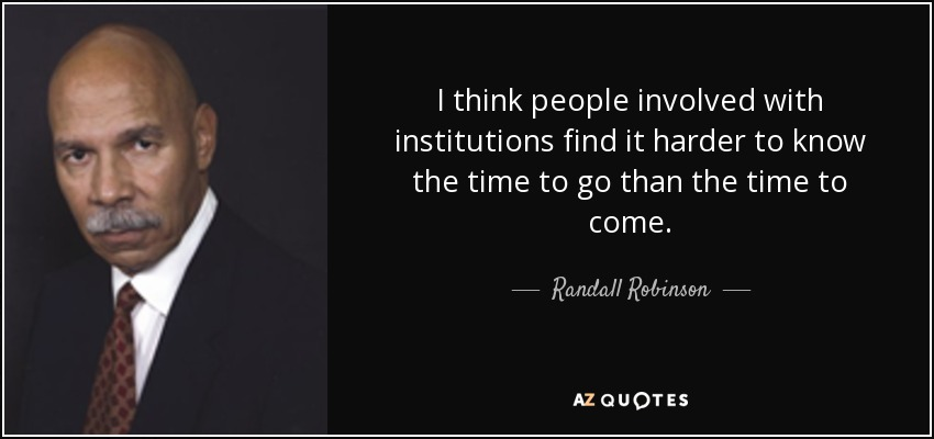 I think people involved with institutions find it harder to know the time to go than the time to come. - Randall Robinson
