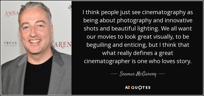 I think people just see cinematography as being about photography and innovative shots and beautiful lighting. We all want our movies to look great visually, to be beguiling and enticing, but I think that what really defines a great cinematographer is one who loves story. - Seamus McGarvey