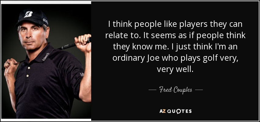 I think people like players they can relate to. It seems as if people think they know me. I just think I'm an ordinary Joe who plays golf very, very well. - Fred Couples