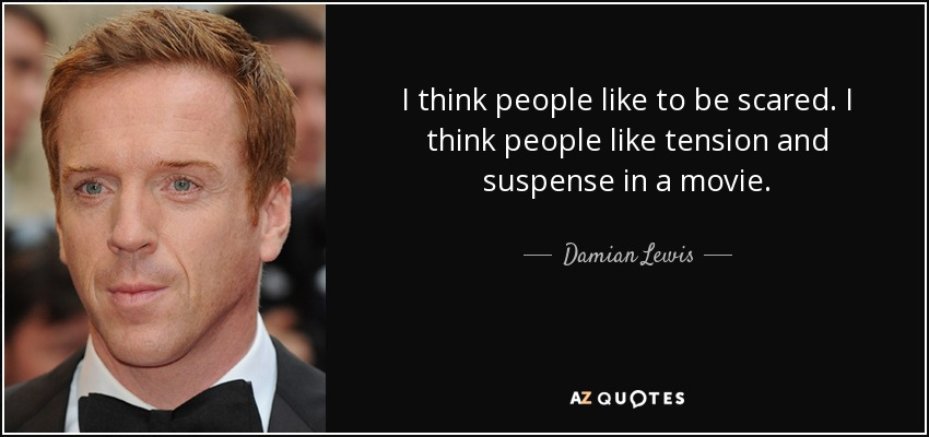 I think people like to be scared. I think people like tension and suspense in a movie. - Damian Lewis