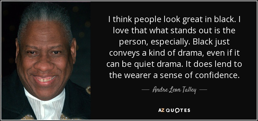 I think people look great in black. I love that what stands out is the person, especially. Black just conveys a kind of drama, even if it can be quiet drama. It does lend to the wearer a sense of confidence. - Andre Leon Talley