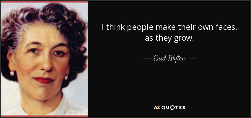 I think people make their own faces, as they grow. - Enid Blyton