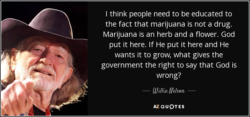 I think people need to be educated to the fact that marijuana is not a drug. Marijuana is an herb and a flower. God put it here. If He put it here and He wants it to grow, what gives the government the right to say that God is wrong? - Willie Nelson