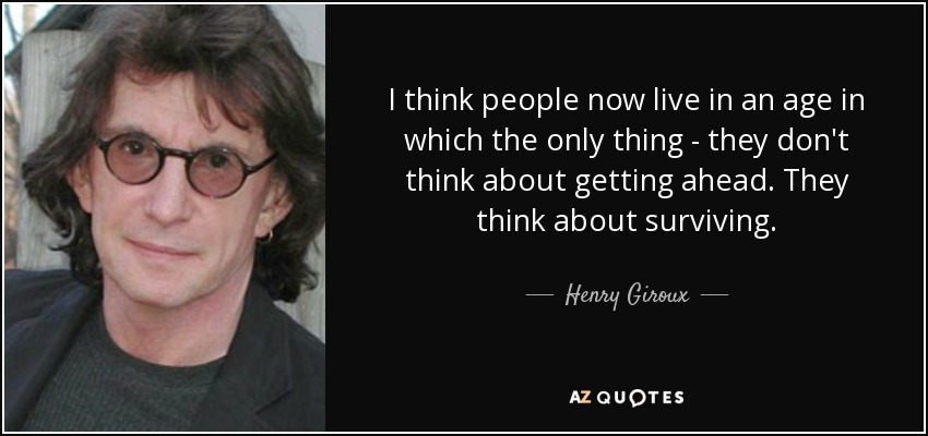 I think people now live in an age in which the only thing - they don't think about getting ahead. They think about surviving. - Henry Giroux
