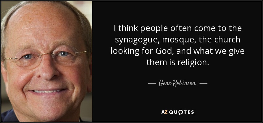 I think people often come to the synagogue, mosque, the church looking for God, and what we give them is religion. - Gene Robinson