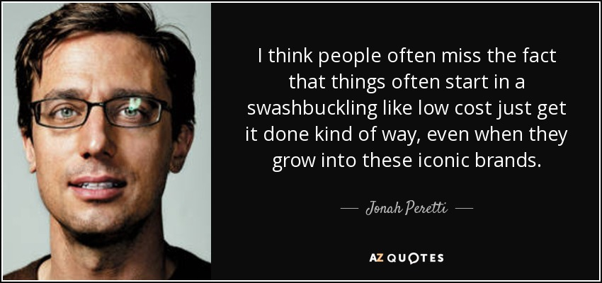 I think people often miss the fact that things often start in a swashbuckling like low cost just get it done kind of way, even when they grow into these iconic brands. - Jonah Peretti