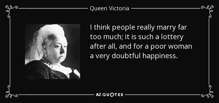 I think people really marry far too much; it is such a lottery after all, and for a poor woman a very doubtful happiness. - Queen Victoria